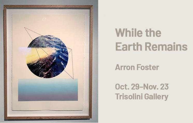 Arron Foster: WHILE THE EARTH REMAINS in Trisolini Gallery through Nov 23