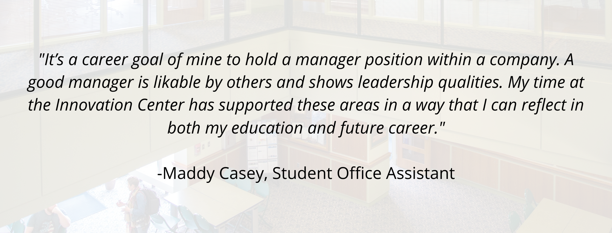 """It's a career goal of mine to hold a manager position within a company. A good manager is likable by others and shows leadership qualities. My time at the Innovation Center has supported these areas in a way that I can reflect in both my education and future career.""  -Maddy Casey, Student Office Assistant"