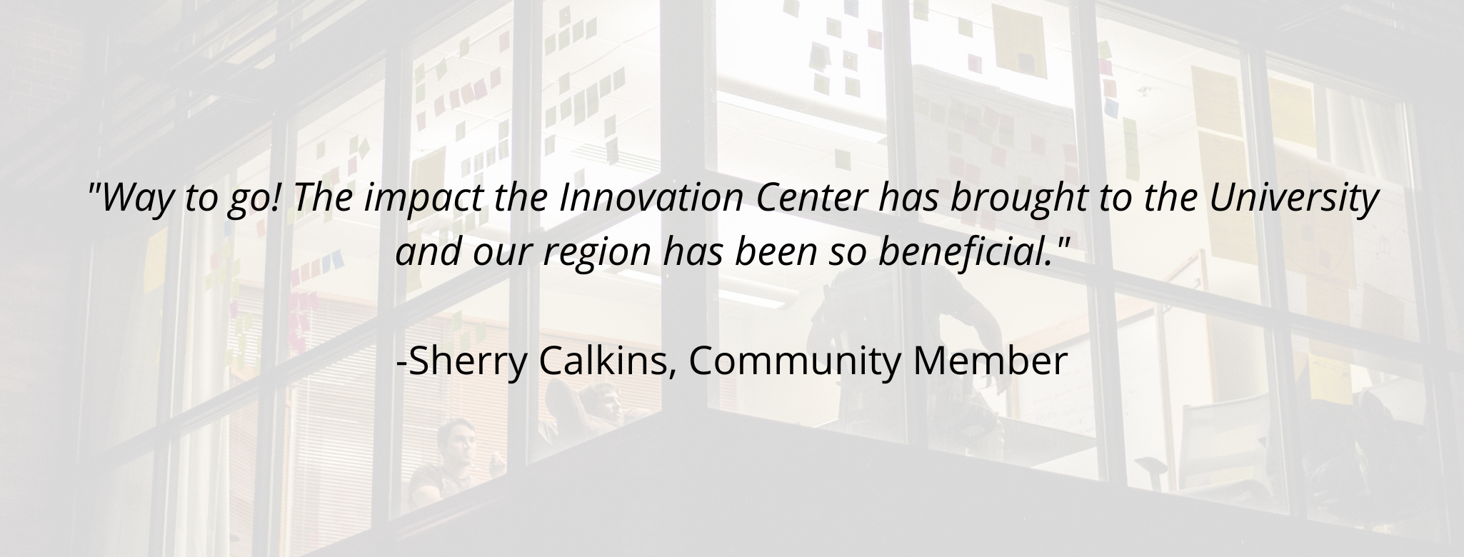 """Way to go! The impact the Innovation Center has brought to the University and our region has been so beneficial.""  -Sherry Calkins, Community Member"