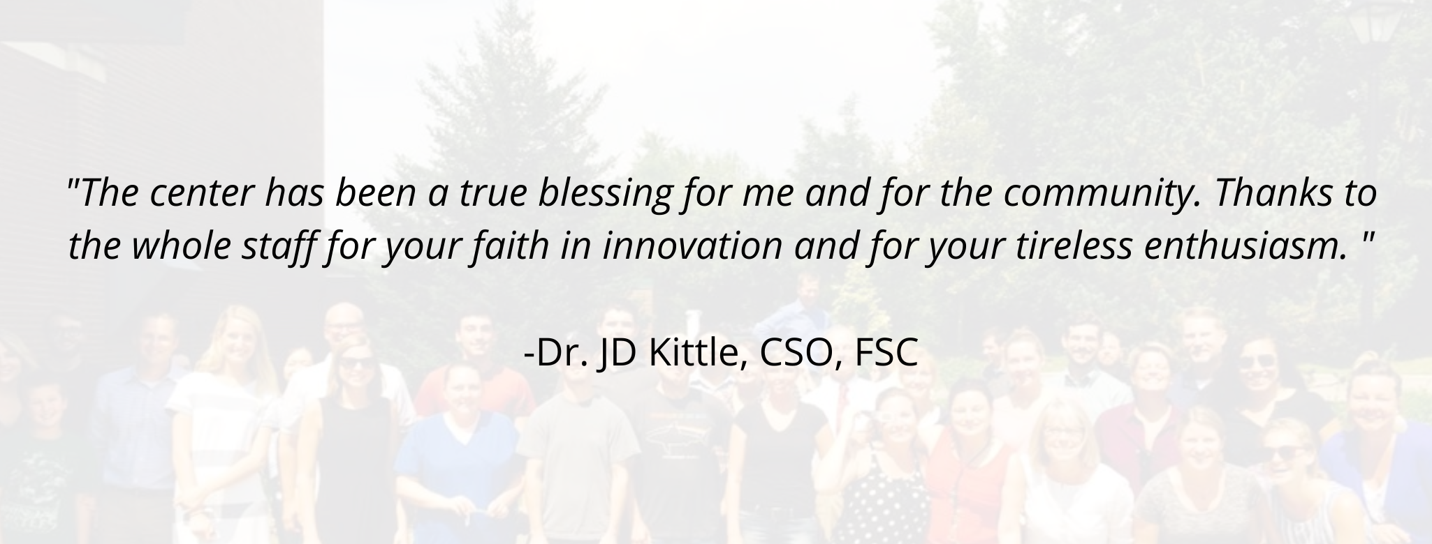 """The center has been a true blessing for me and for the community. Thanks to the whole staff for your faith in innovation and for your tireless enthusiasm. ""  -Dr. JD Kittle, CSO, FSC"