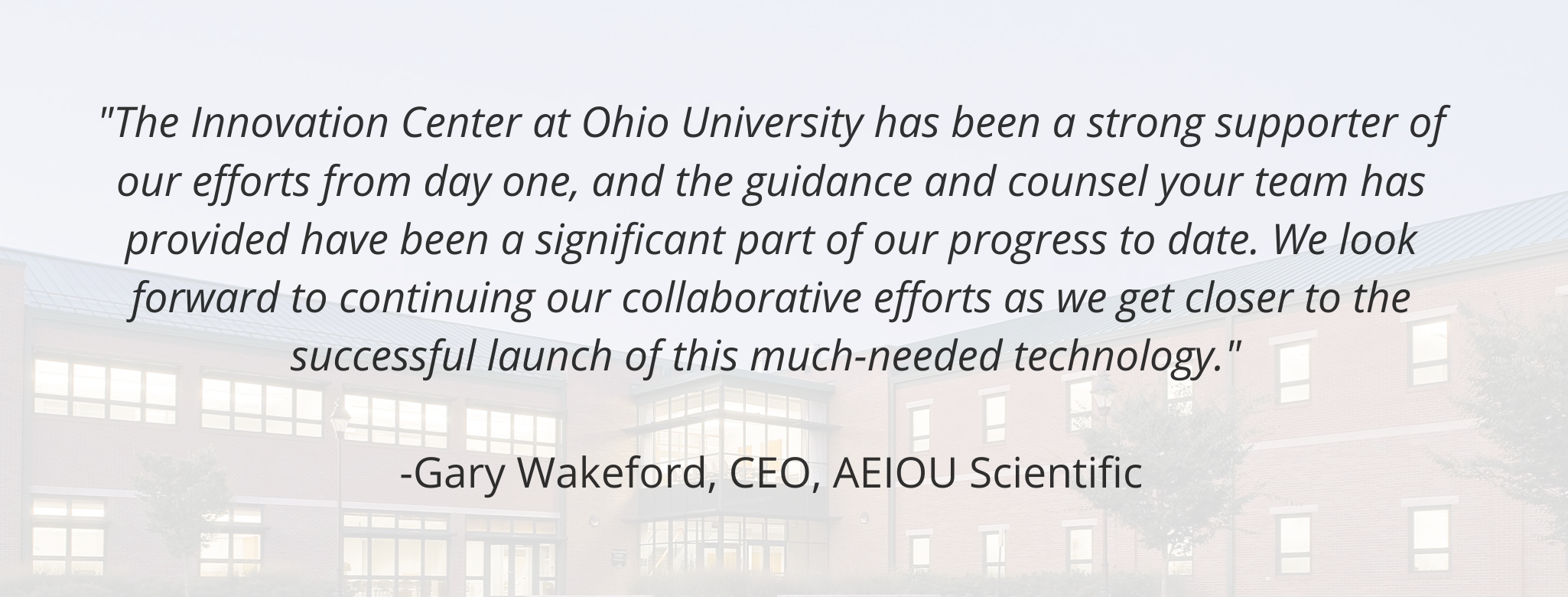 """The Innovation Center at Ohio University has been a strong supporter of our efforts from day one, and the guidance and counsel your team has provided have been a significant part of our progress to date. We look forward to continuing our collaborative efforts as we get closer to the successful launch of this much-needed technology.""   -Gary Wakeford, CEO, AEIOU Scientific"