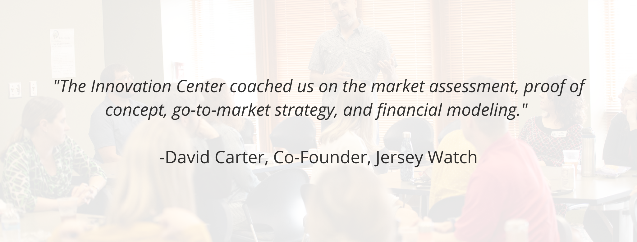 """The Innovation Center coached us on the market assessment, proof of concept, go-to-market strategy, and financial modeling.""   -David Carter, Co-Founder, Jersey Watch"