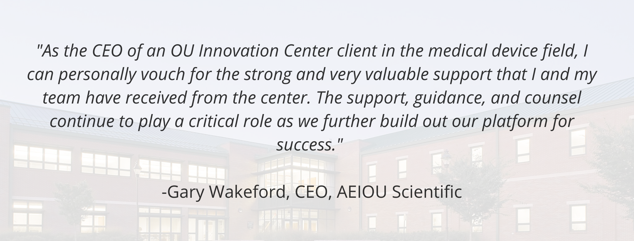 """As the CEO of an OU Innovation Center client in the medical device field, I can personally vouch for the strong and very valuable support that I and my team have received from the center. The support, guidance, and counsel continue to play a critical role as we further build out our platform for success.""   -Gary Wakeford, CEO, AEIOU Scientific"