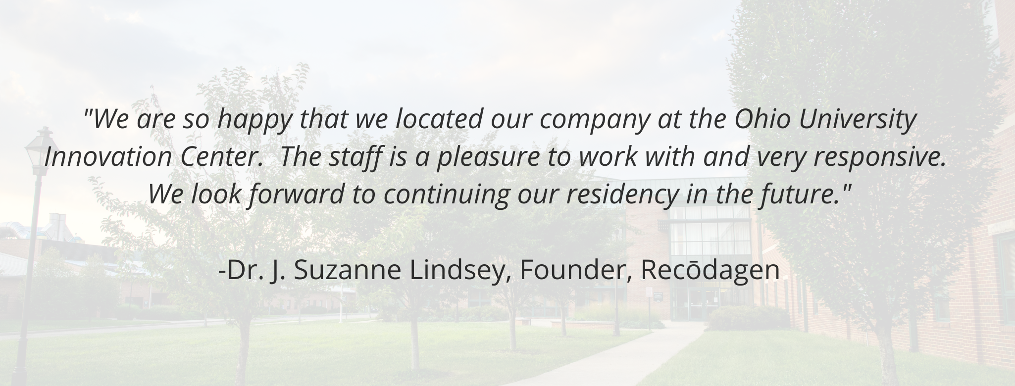"""We are so happy that we located our company at the Ohio University Innovation Center.  The staff is a pleasure to work with and very responsive.  We look forward to continuing our residency in the future.""   -Dr. J. Suzanne Lindsey, Founder, Recōdagen"