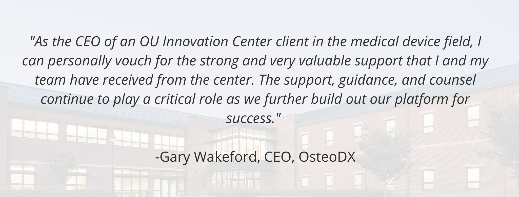 """""""As the CEO of an OU Innovation Center client in the medical device field, I can personally vouch for the strong and very valuable support that I and my team have received from the center. The support, guidance, and counsel continue to play a critical role as we further build out our platform for success.""""   -Gary Wakeford, CEO, OsteoDX"""
