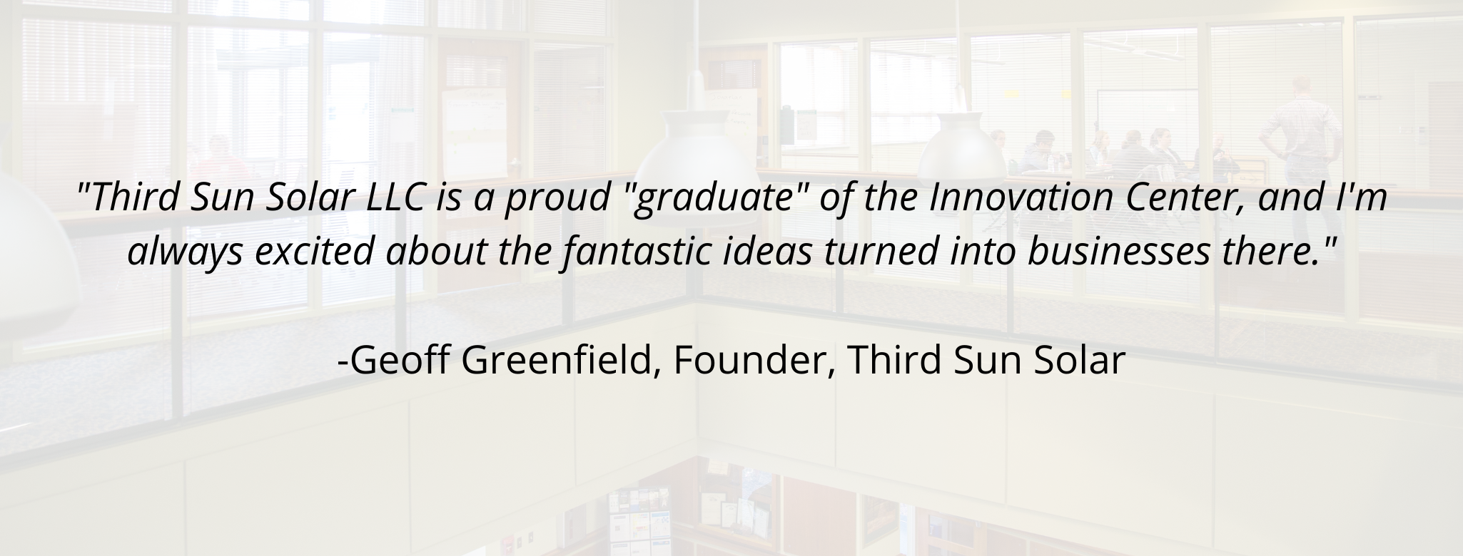 """""""Third Sun Solar LLC is a proud """"graduate"""" of the Innovation Center, and I'm always excited about the fantastic ideas turned into businesses there.""""  Geoff Greenfield, Founder, Third Sun Solar"""