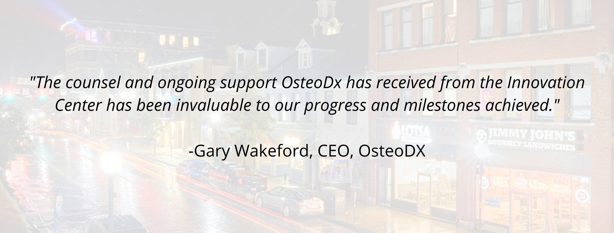 """""""The counsel and ongoing support OsteoDx has received from the Innovation Center has been invaluable to our progress and milestones achieved."""" - Gary Wakeford, CEO, OsteoDX"""