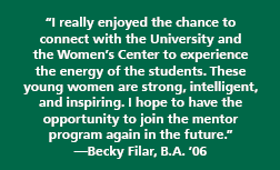 """I really enjoyed the chance to connect with the University and the Women's Center to experience the energy of the students. These young women are strong, intelligent, and inspiring. I hope to have the opportunity to join the mentor program again in the future."" —Becky Filar, B.A. '06"
